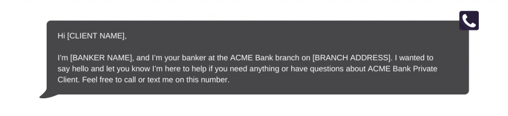 """Message bubble with text """"Hi Client Name, I'm Banker Name and I'm your banker at the ACME Bank branch on BRANCH ADDRESS. I wanted to say hello and let you know I'm here to help if you need anything or have questions about ACME Bank Private Client. Feel free to call or text me on this number."""""""